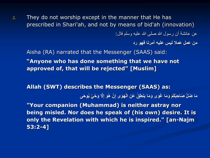 They do not worship except in the manner that He has prescribed in Shari'ah, and not by means of bid'ah (innovation)