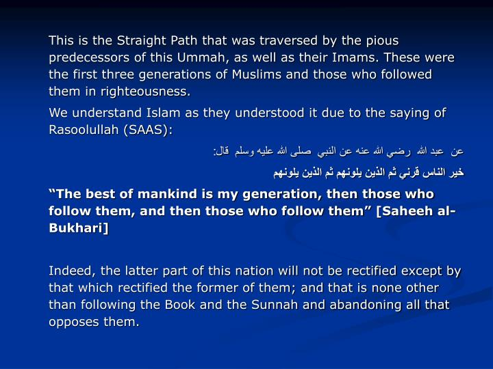 This is the Straight Path that was traversed by the pious predecessors of this Ummah, as well as their Imams. These were the first three generations of Muslims and those who followed them in righteousness.
