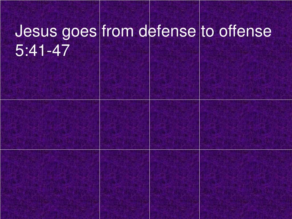 Jesus goes from defense to offense 5:41-47