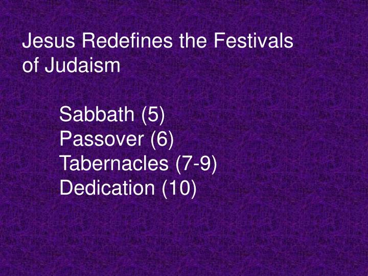 Jesus redefines the festivals of judaism sabbath 5 passover 6 tabernacles 7 9 dedication 10 l.jpg