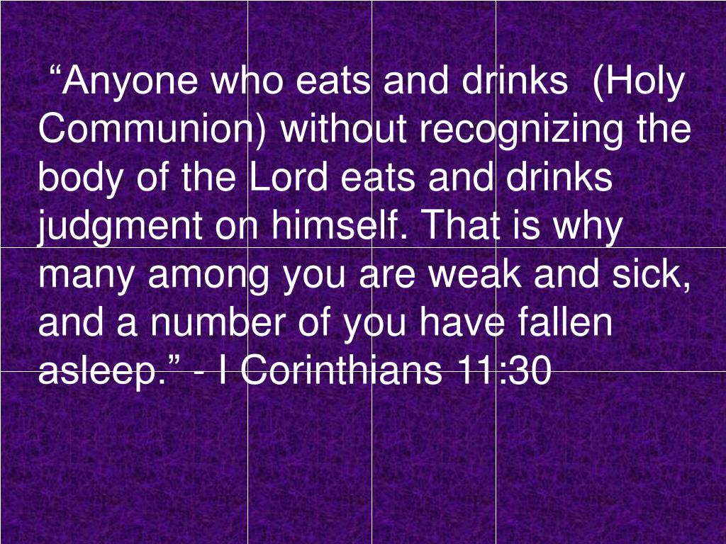 """Anyone who eats and drinks  (Holy Communion) without recognizing the body of the Lord eats and drinks judgment on himself. That is why many among you are weak and sick, and a number of you have fallen asleep."" - I Corinthians 11:30"