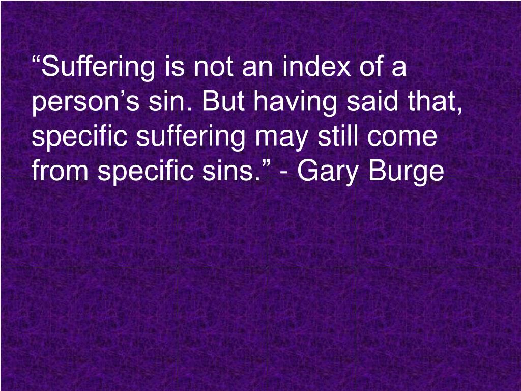 """Suffering is not an index of a person's sin. But having said that, specific suffering may still come from specific sins."" - Gary Burge"