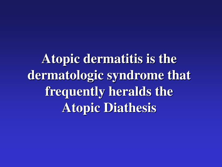 Atopic dermatitis is the dermatologic syndrome that frequently heralds the