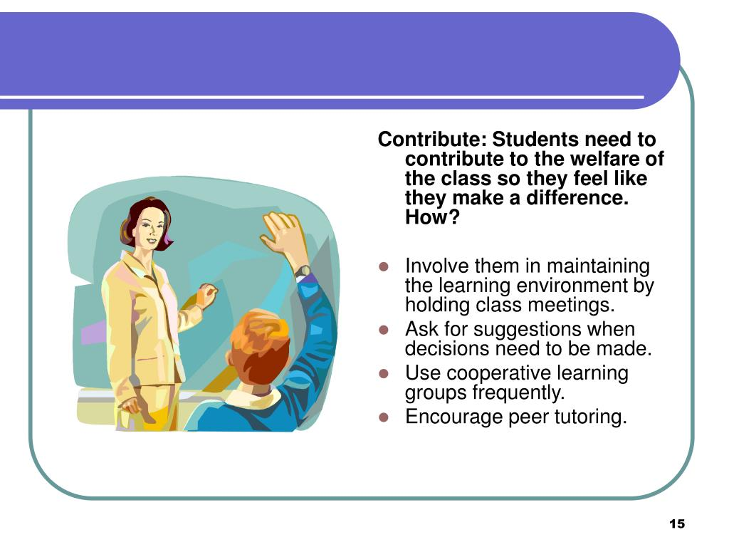 Contribute: Students need to contribute to the welfare of the class so they feel like they make a difference. How?