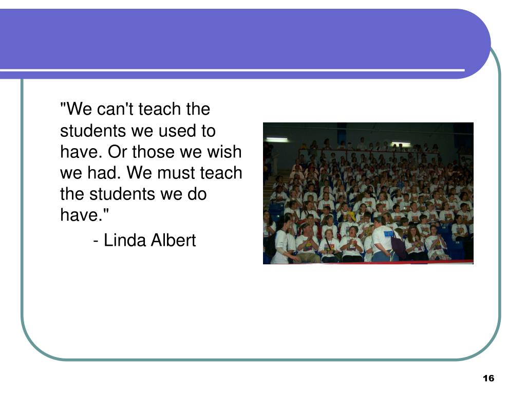 """""""We can't teach the students we used to have. Or those we wish we had. We must teach the students we do have."""""""