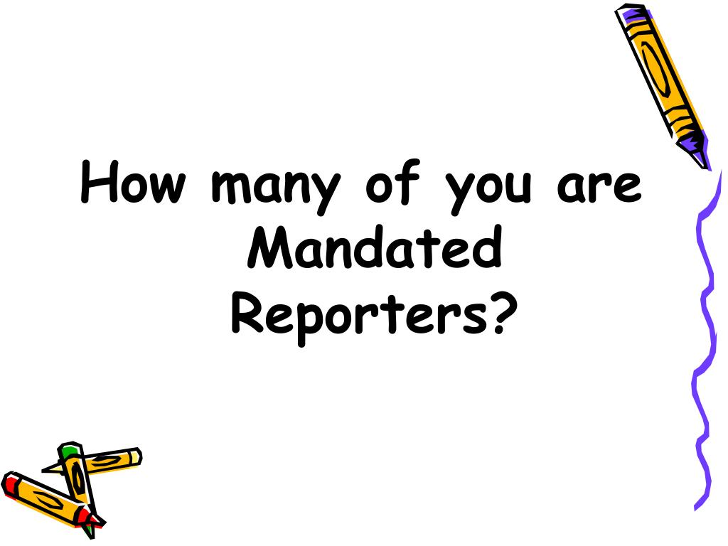 How many of you are Mandated Reporters?