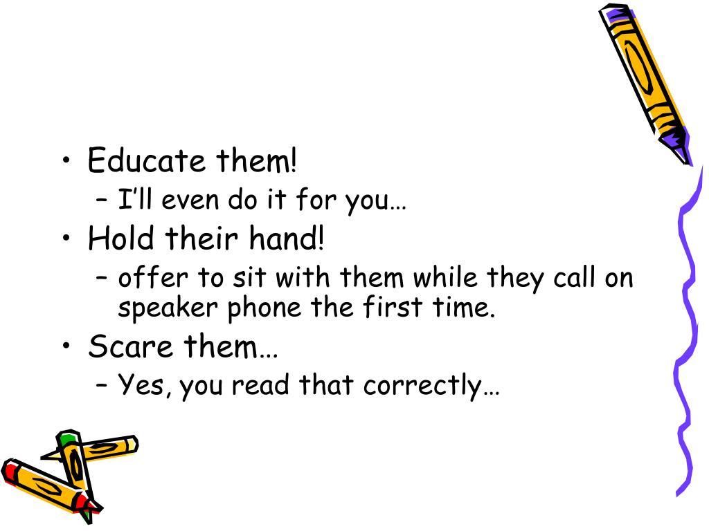 Educate them!
