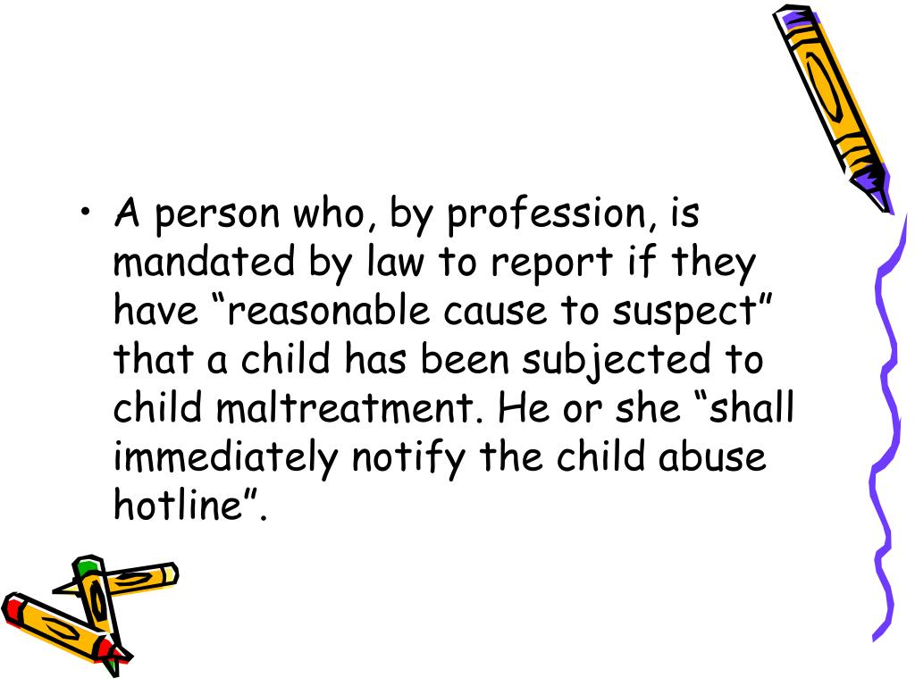 """A person who, by profession, is mandated by law to report if they have """"reasonable cause to suspect"""" that a child has been subjected to child maltreatment. He or she """"shall immediately notify the child abuse hotline""""."""