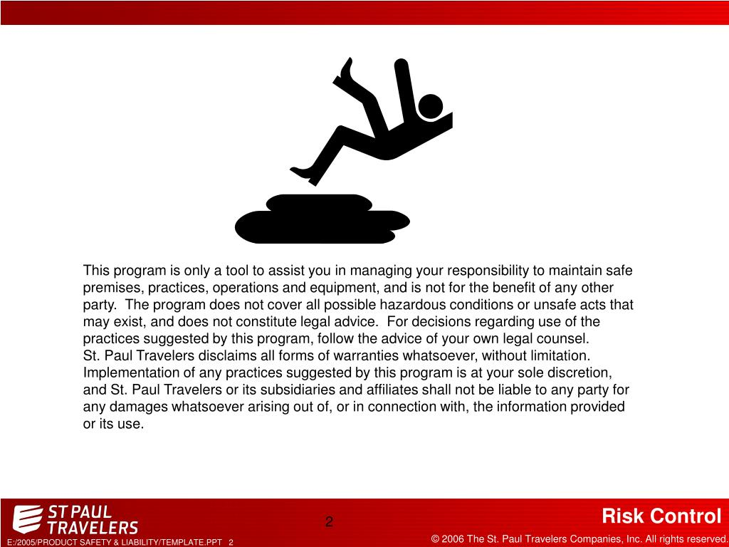 This program is only a tool to assist you in managing your responsibility to maintain safe premises, practices, operations and equipment, and is not for the benefit of any other party.  The program does not cover all possible hazardous conditions or unsafe acts that may exist, and does not constitute legal advice.  For decisions regarding use of the practices suggested by this program, follow the advice of your own legal counsel.  St.Paul Travelers disclaims all forms of warranties whatsoever, without limitation.  Implementation of any practices suggested by this program is at your sole discretion, and St. Paul Travelers or its subsidiaries and affiliates shall not be liable to any party for any damages whatsoever arising out of, or in connection with, the information provided or its use.
