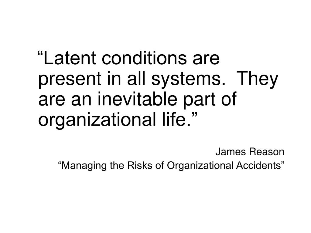 """""""Latent conditions are present in all systems.  They are an inevitable part of organizational life."""""""