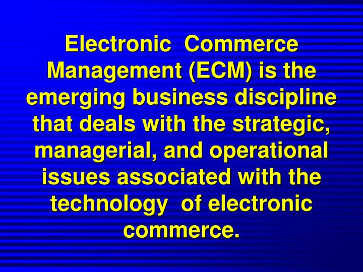 Electronic  Commerce Management (ECM) is the emerging business discipline that deals with the strategic, managerial, and operational  issues associated with the technology  of electronic commerce.
