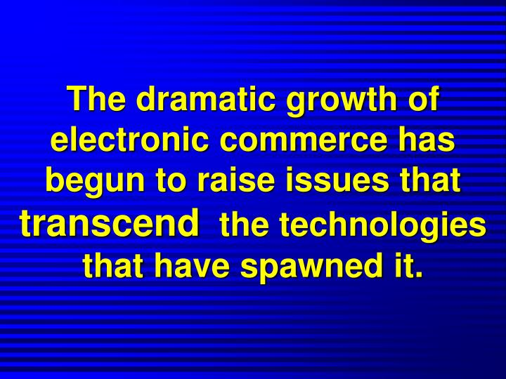 The dramatic growth of electronic commerce has begun to raise issues that