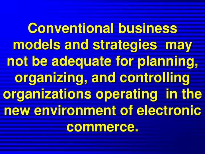 Conventional business models and strategies  may  not be adequate for planning, organizing, and controlling  organizations operating  in the new environment of electronic commerce.