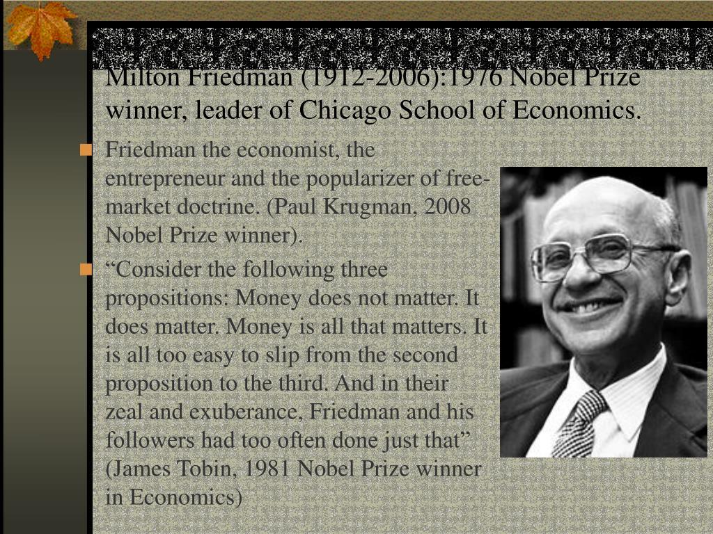 Milton Friedman (1912-2006):1976 Nobel Prize winner, leader of Chicago School of Economics.