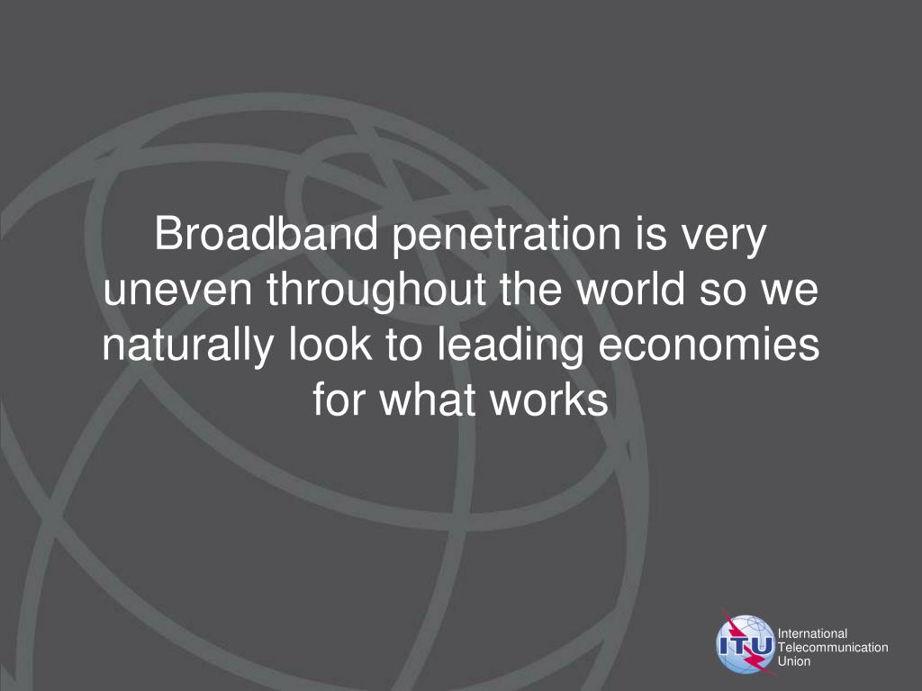 Broadband penetration is very uneven throughout the world so we naturally look to leading economies for what works