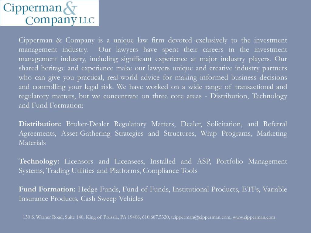 Cipperman & Company is a unique law firm devoted exclusively to the investment management industry.  Our lawyers have spent their careers in the investment management industry, including significant experience at major industry players. Our shared heritage and experience make our lawyers unique and creative industry partners who can give you practical, real-world advice for making informed business decisions and controlling your legal risk. We have worked on a wide range of transactional and regulatory matters, but we concentrate on three core areas - Distribution, Technology and Fund Formation:
