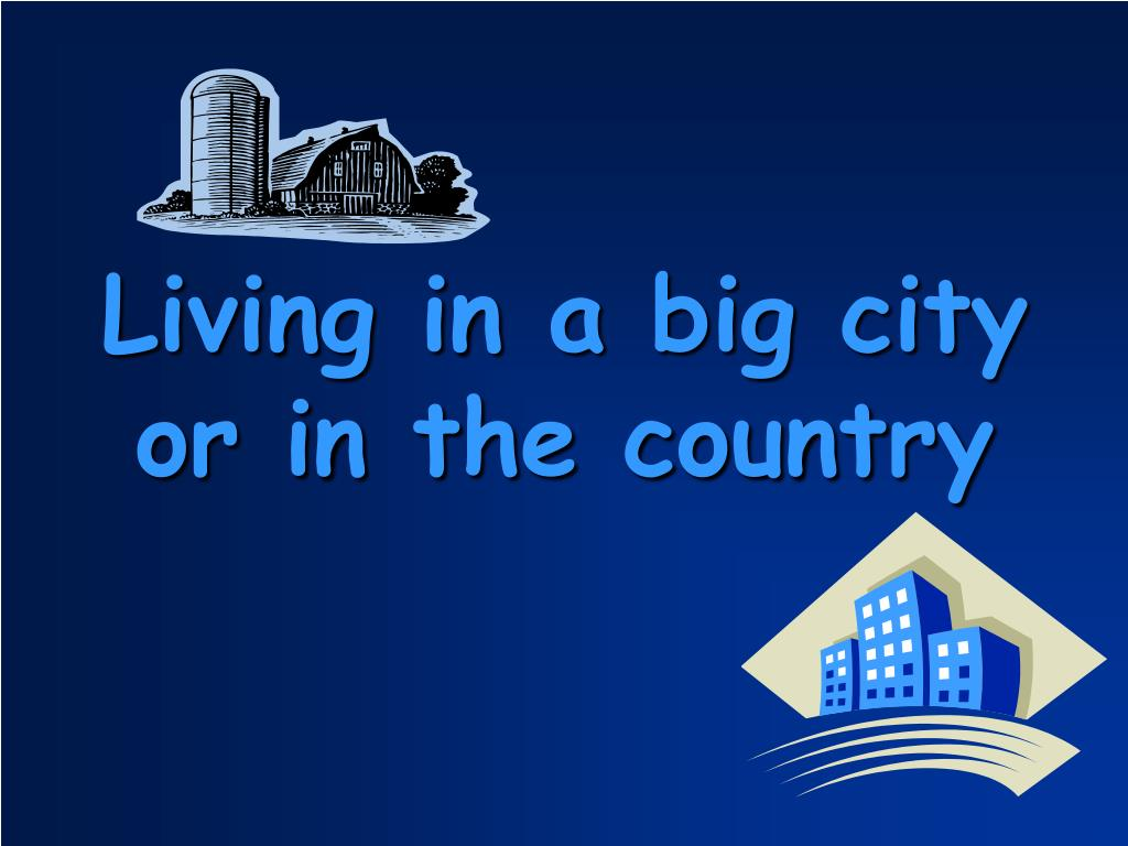 living in big city Though we enjoy both small town living and big city life, there are clear differences one is only better than the other on an individual basis, according.