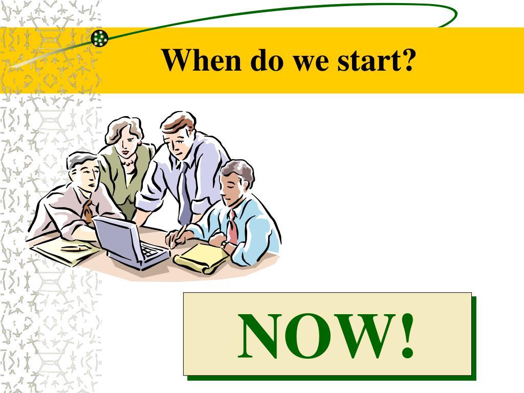 When do we start?