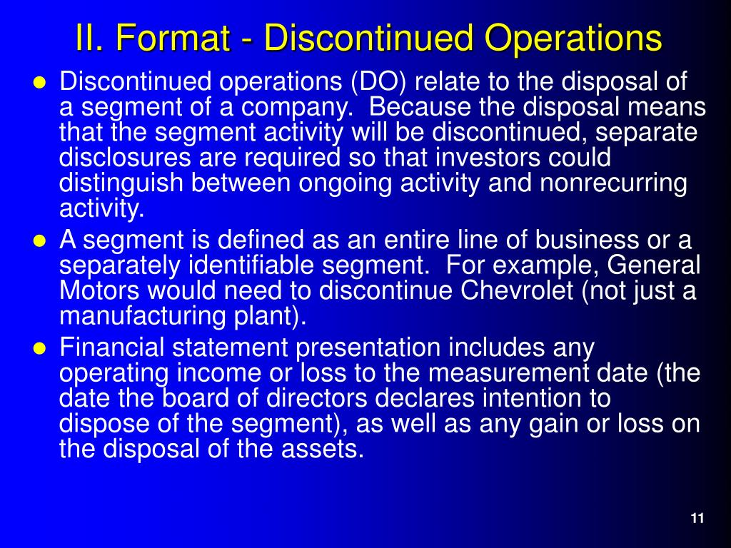 Discontinued operations (DO) relate to the disposal of a segment of a company.  Because the disposal means that the segment activity will be discontinued, separate disclosures are required so that investors could distinguish between ongoing activity and nonrecurring activity.