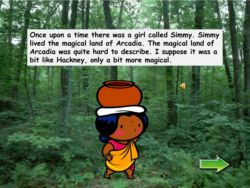 Once upon a time there was a girl called Simmy. Simmy lived the magical land of Arcadia. The magical land of Arcadia was quite hard to describe. I suppose it was a bit like Hackney, only a bit more magical.