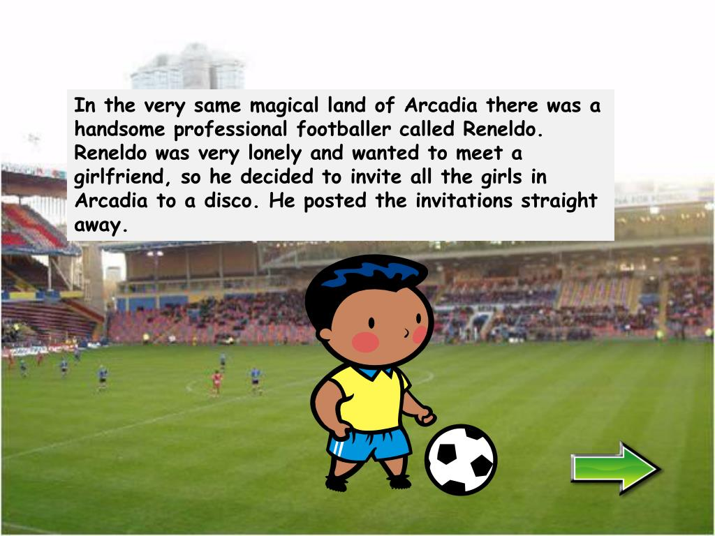 In the very same magical land of Arcadia there was a handsome professional footballer called Reneldo.