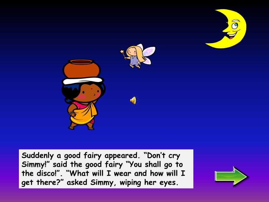 "Suddenly a good fairy appeared. ""Don't cry Simmy!"" said the good fairy ""You shall go to the disco!"". ""What will I wear and how will I get there?"" asked Simmy, wiping her eyes."
