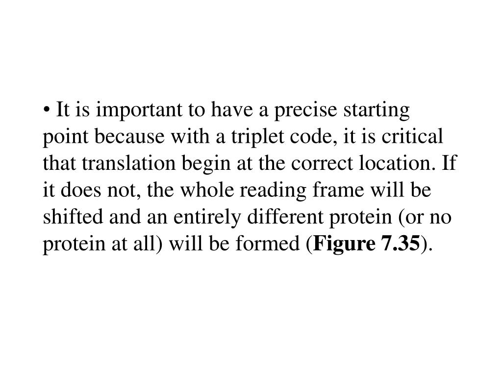 It is important to have a precise starting point because with a triplet code, it is critical that translation begin at the correct location. If it does not, the whole reading frame will be shifted and an entirely different protein (or no protein at all) will be formed (