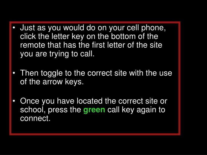 Just as you would do on your cell phone, click the letter key on the bottom of the remote that has the first letter of the site you are trying to call.