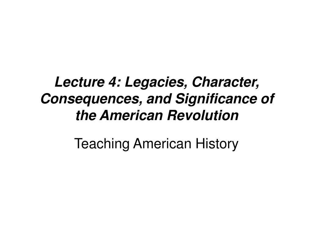 Lecture 4: Legacies, Character, Consequences, and Significance of