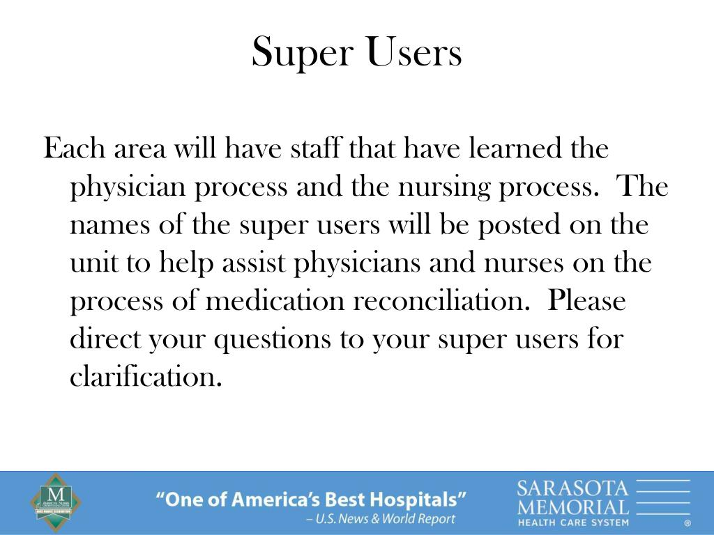 Each area will have staff that have learned the physician process and the nursing process.  The names of the super users will be posted on the unit to help assist physicians and nurses on the process of medication reconciliation.  Please direct your questions to your super users for clarification.