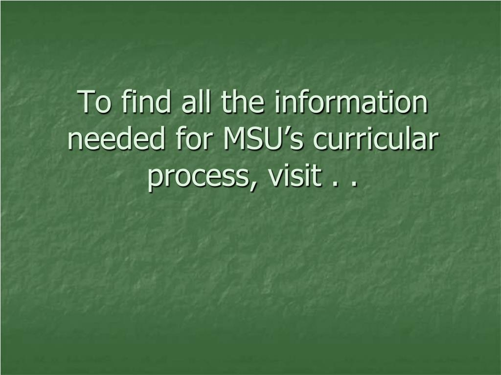 To find all the information needed for MSU's curricular process, visit . .
