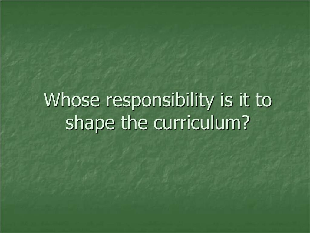 Whose responsibility is it to shape the curriculum?