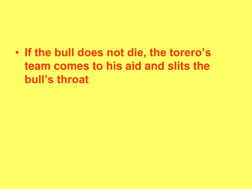 If the bull does not die, the torero's team comes to his aid and slits the bull's throat