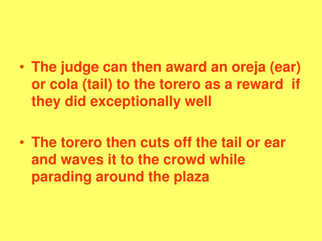 The judge can then award an oreja (ear) or cola (tail) to the torero as a reward  if they did exceptionally well