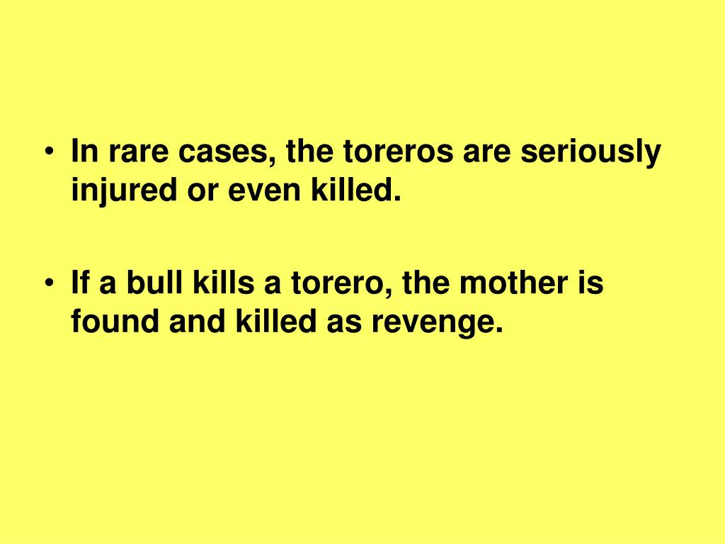 In rare cases, the toreros are seriously injured or even killed.