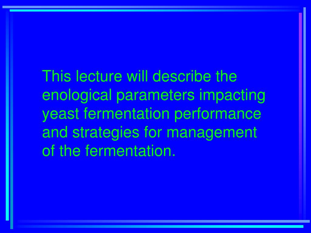 This lecture will describe the enological parameters impacting yeast fermentation performance and strategies for management of the fermentation.
