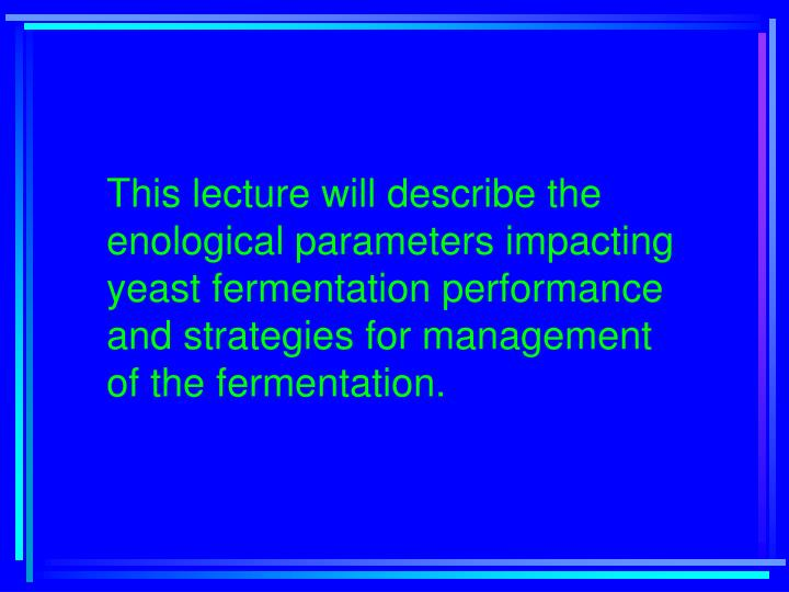 This lecture will describe the enological parameters impacting yeast fermentation performance and st...