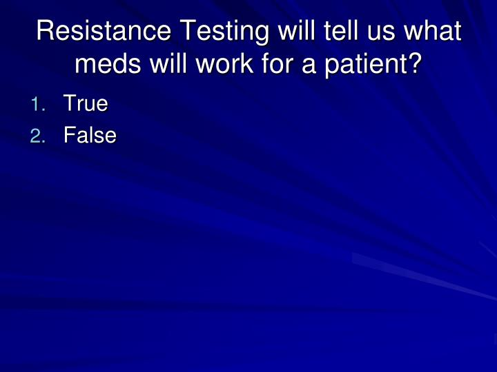 Resistance testing will tell us what meds will work for a patient