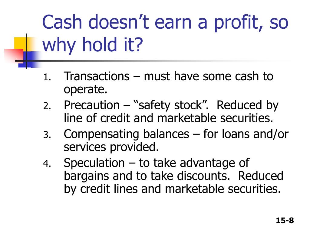 Cash doesn't earn a profit, so why hold it?