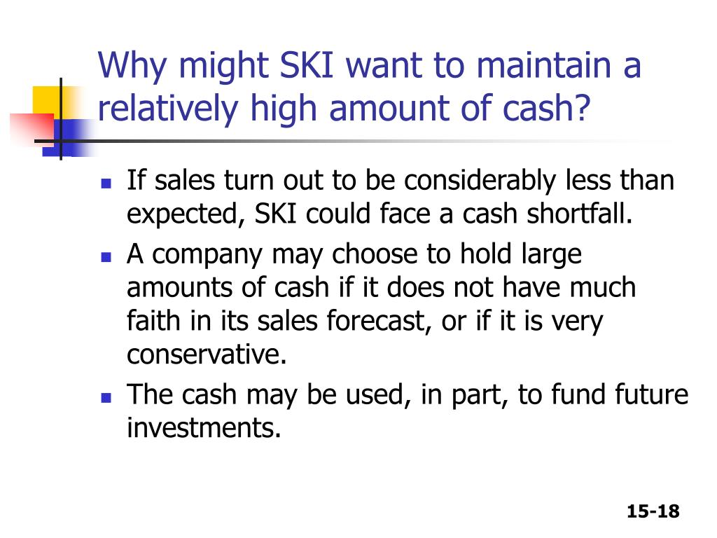Why might SKI want to maintain a relatively high amount of cash?