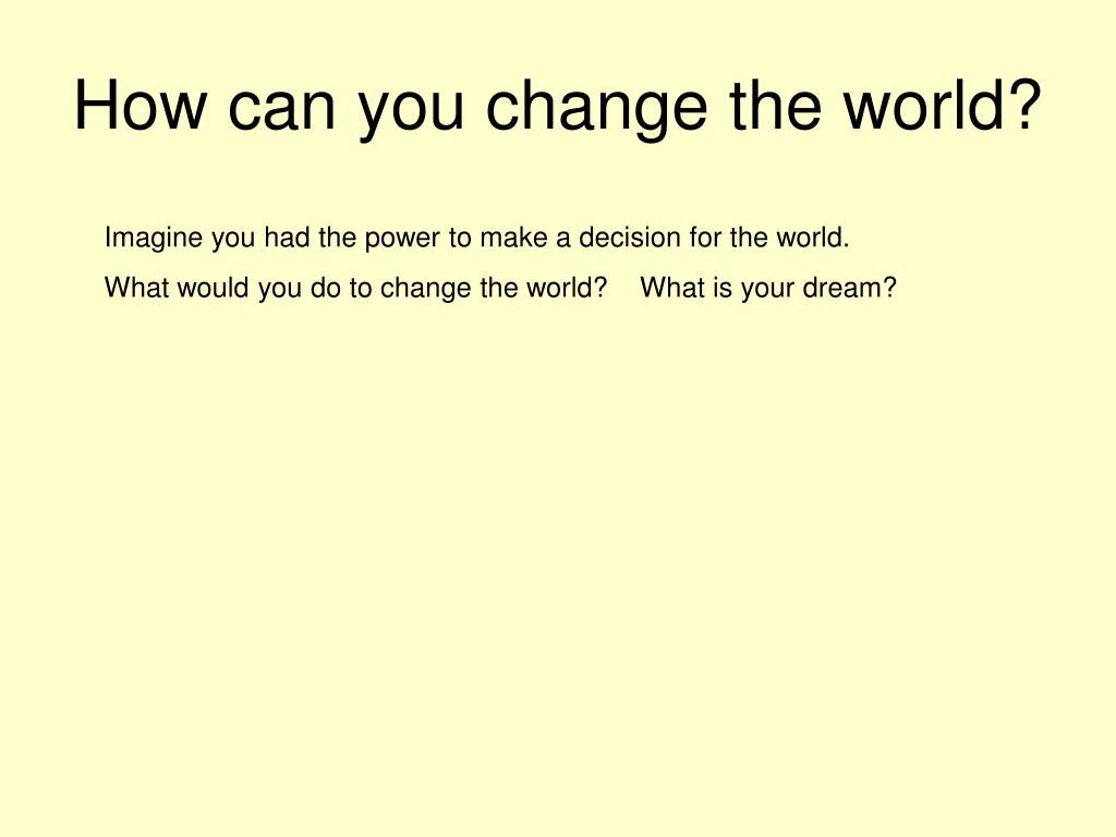 How can you change the world?