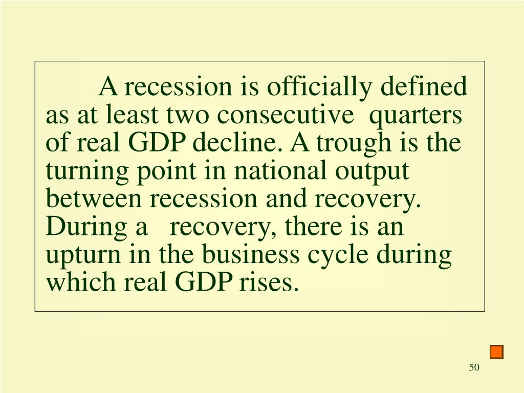 A recession is officially defined as at least two consecutive  quarters of real GDP decline. A trough is the turning point in national output between recession and recovery. During a   recovery, there is an upturn in the business cycle during which real GDP rises.