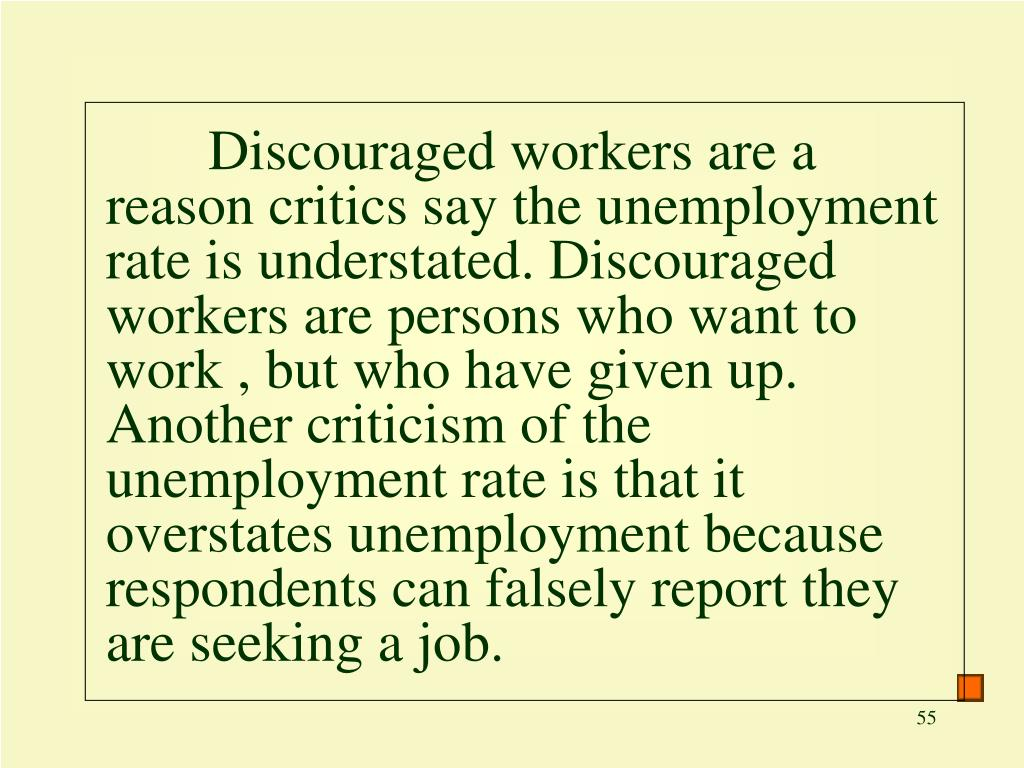 Discouraged workers are a reason critics say the unemployment rate is understated. Discouraged workers are persons who want to work , but who have given up. Another criticism of the unemployment rate is that it overstates unemployment because respondents can falsely report they are seeking a job.
