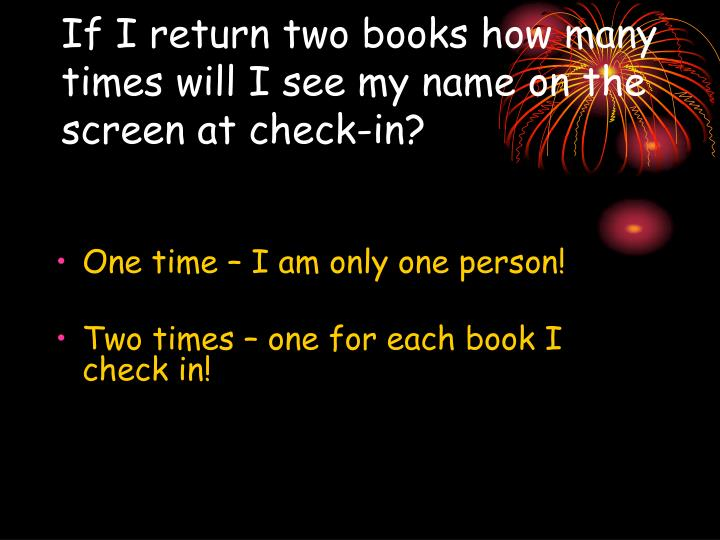 If I return two books how many times will I see my name on the screen at check-in?