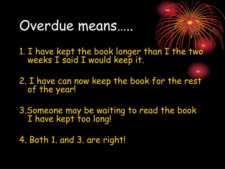 Overdue means…..