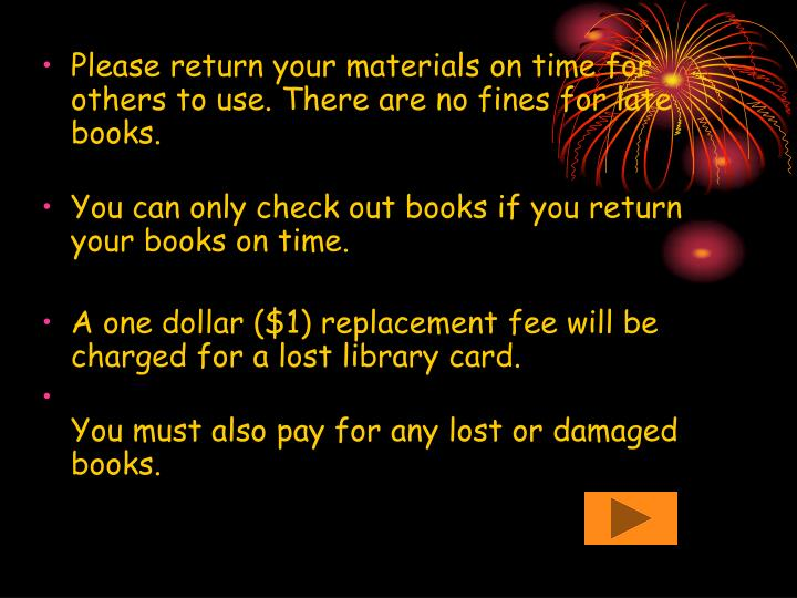 Please return your materials on time for others to use. There are no fines for late books.