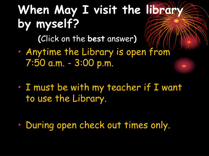 When May I visit the library by myself?