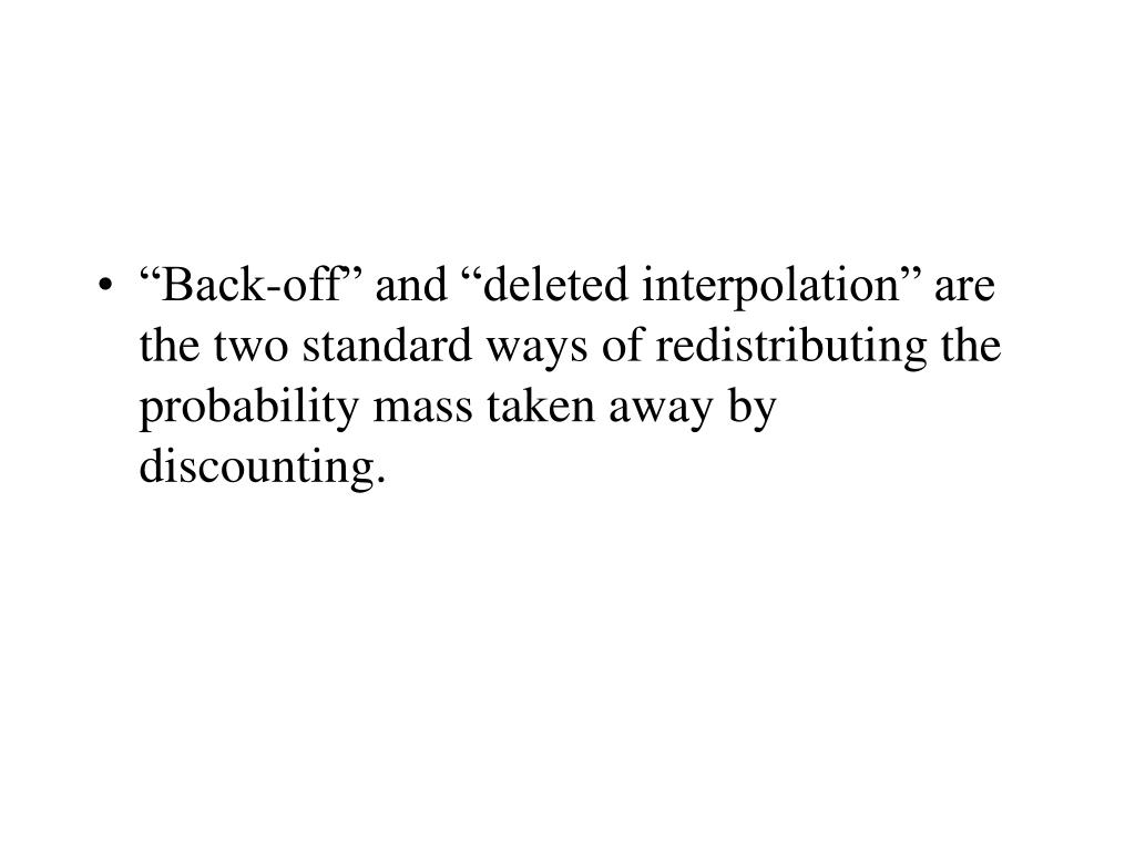 """Back-off"" and ""deleted interpolation"" are the two standard ways of redistributing the probability mass taken away by discounting."