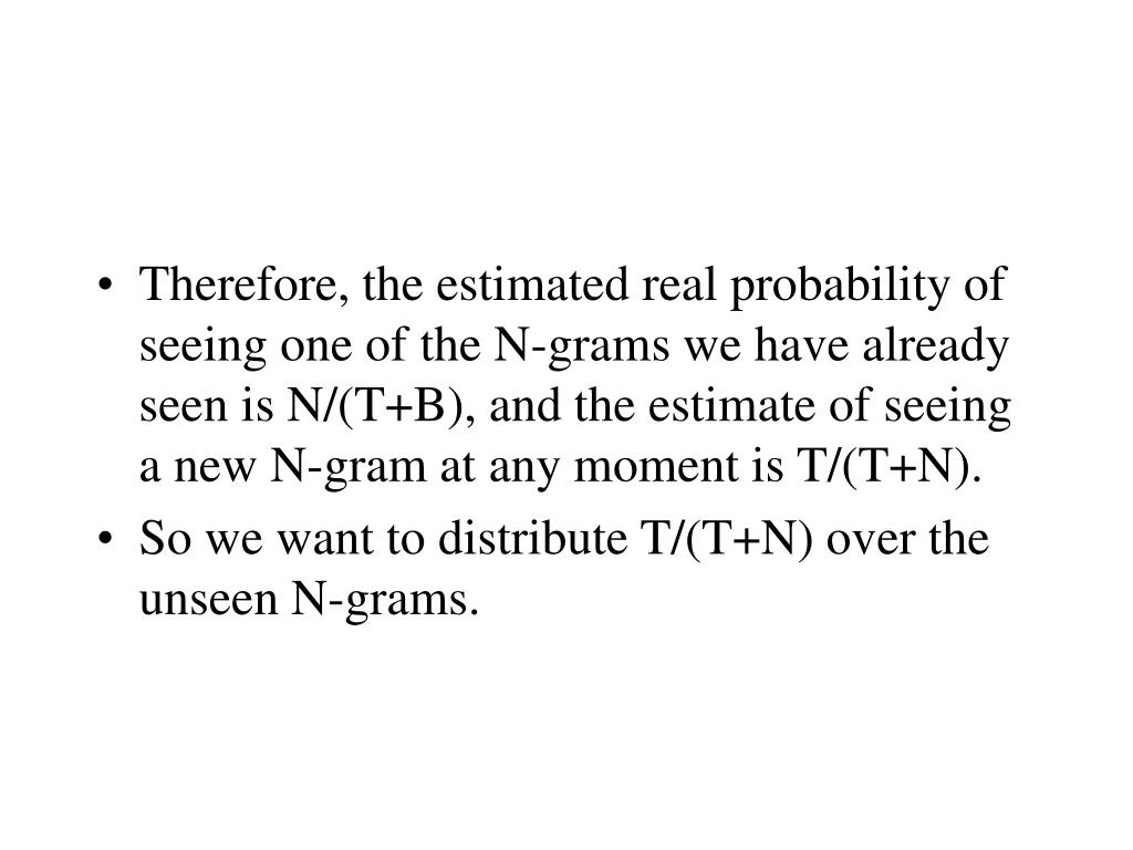 Therefore, the estimated real probability of seeing one of the N-grams we have already seen is N/(T+B), and the estimate of seeing a new N-gram at any moment is T/(T+N).