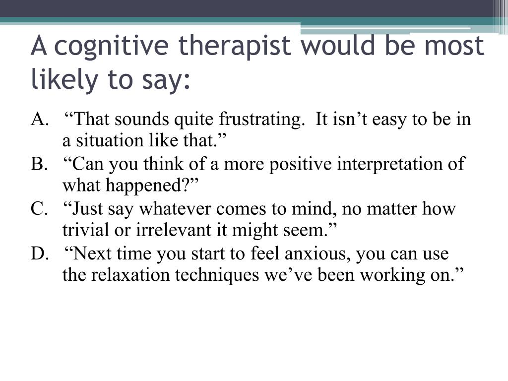 A cognitive therapist would be most likely to say: